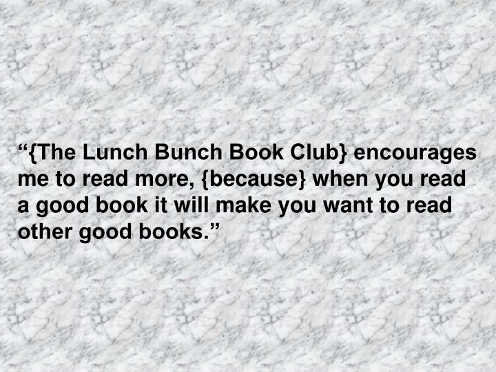 """""""{The Lunch Bunch Book Club} encourages me to read more, {because} when you read a good book it will make you want to read other good books."""""""