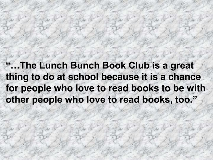 """""""…The Lunch Bunch Book Club is a great thing to do at school because it is a chance for people who love to read books to be with other people who love to read books, too."""""""
