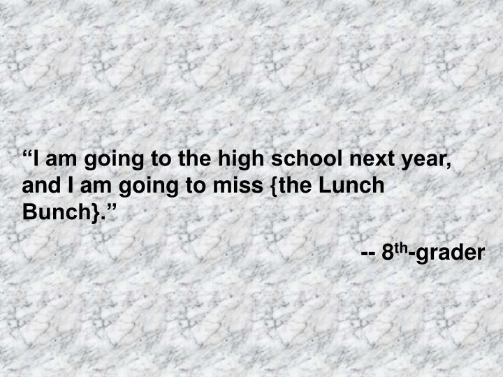 """""""I am going to the high school next year, and I am going to miss {the Lunch Bunch}."""""""