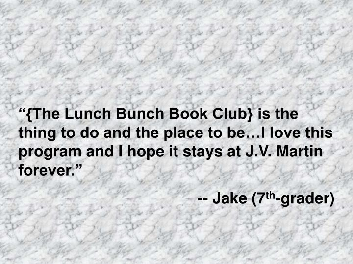 """""""{The Lunch Bunch Book Club} is the thing to do and the place to be…I love this program and I hope it stays at J.V. Martin forever."""""""