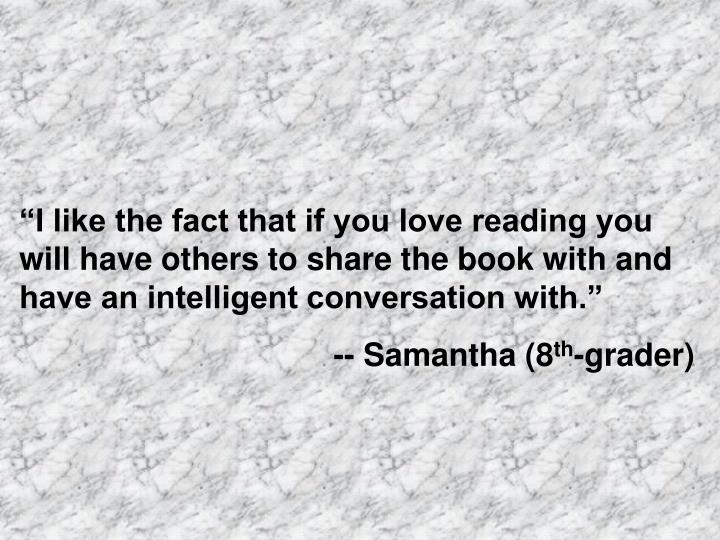 """""""I like the fact that if you love reading you will have others to share the book with and have an intelligent conversation with."""""""