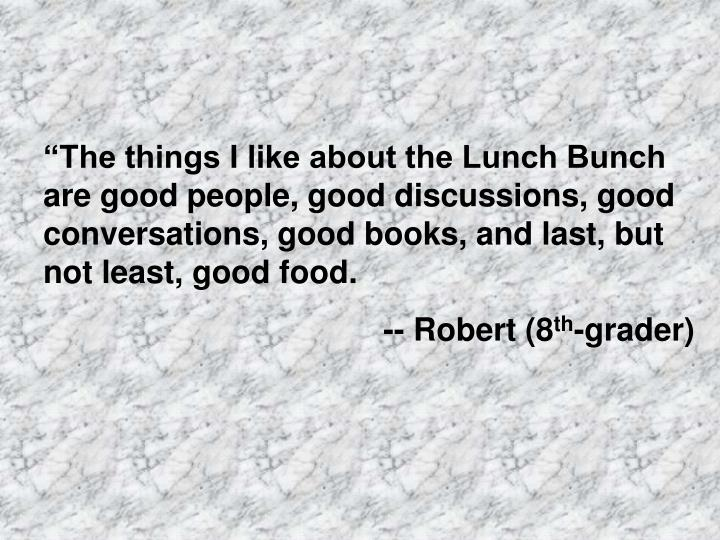 """""""The things I like about the Lunch Bunch are good people, good discussions, good conversations, good books, and last, but not least, good food."""