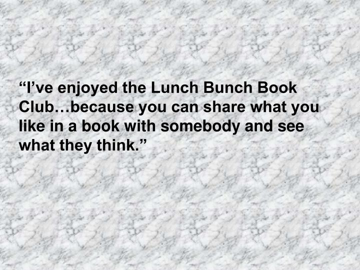 """""""I've enjoyed the Lunch Bunch Book Club…because you can share what you like in a book with somebody and see what they think."""""""