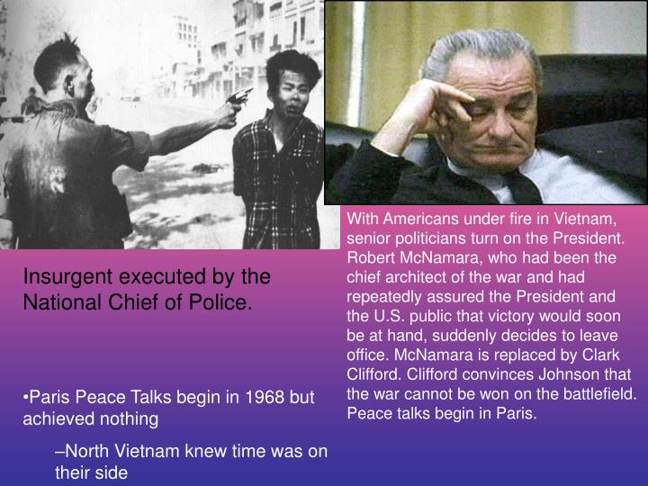 With Americans under fire in Vietnam, senior politicians turn on the President. Robert McNamara, who had been the chief architect of the war and had repeatedly assured the President and the U.S. public that victory would soon be at hand, suddenly decides to leave office. McNamara is replaced by Clark Clifford. Clifford convinces Johnson that the war cannot be won on the battlefield. Peace talks begin in Paris.