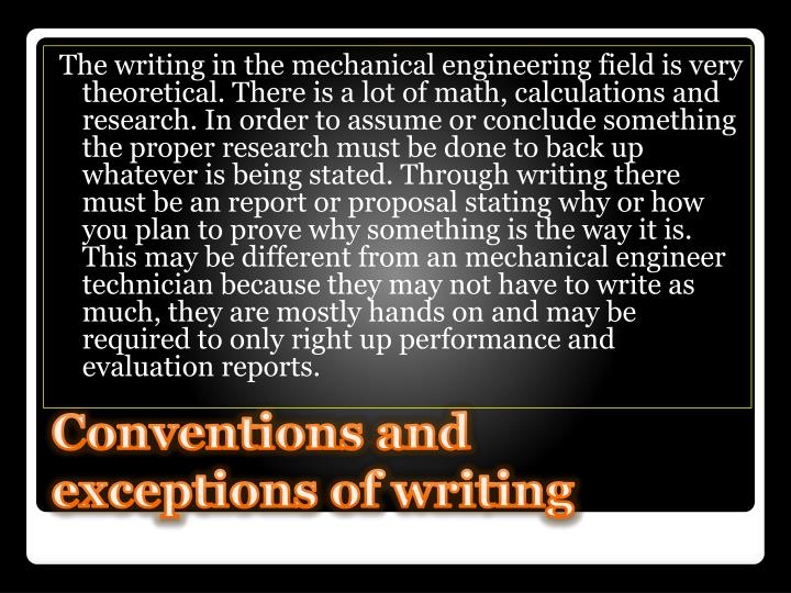 The writing in the mechanical engineering field is very theoretical. There is a lot of math, calculations and research. In order to assume or conclude something the proper research must be done to back up whatever is being stated. Through writing there must be an report or proposal stating why or how you plan to prove why something is the way it is. This may be different from an mechanical engineer technician because they may not have to write as much, they are mostly hands on and may be required to only right up performance and evaluation reports.