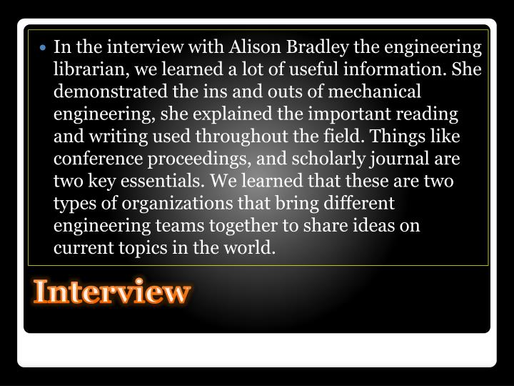 In the interview with Alison Bradley the engineering librarian, we learned a lot of useful information. She demonstrated the ins and outs of mechanical engineering, she explained the important reading and writing used throughout the field. Things like conference proceedings, and scholarly journal are two key essentials. We learned that these are two types of organizations that bring different engineering teams together to share ideas on current topics in the world.
