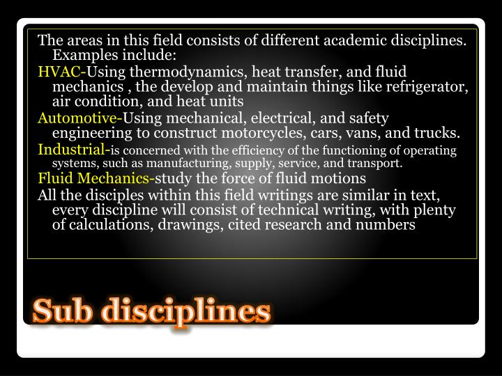 The areas in this field consists of different academic disciplines. Examples include: