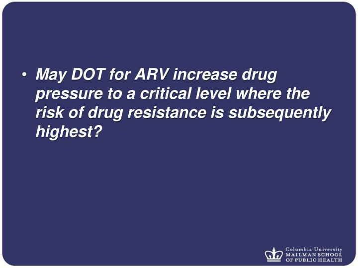 May DOT for ARV increase drug pressure to a critical level where the risk of drug resistance is subsequently highest?