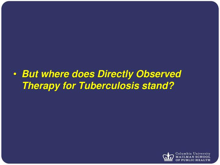 But where does Directly Observed Therapy for Tuberculosis stand?