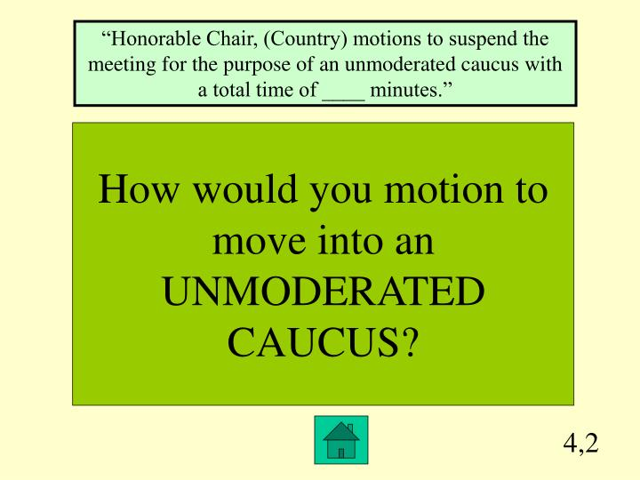 """""""Honorable Chair, (Country) motions to suspend the meeting for the purpose of an unmoderated caucus with a total time of ____ minutes."""""""