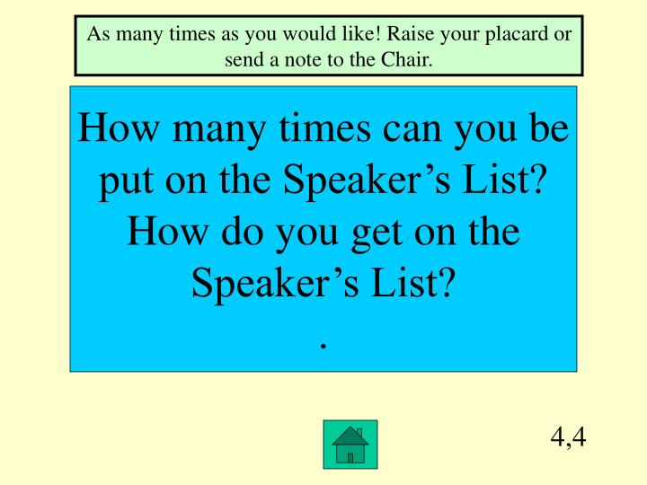 As many times as you would like! Raise your placard or send a note to the Chair.