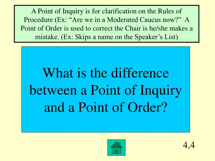 """A Point of Inquiry is for clarification on the Rules of Procedure (Ex: """"Are we in a Moderated Caucus now?""""  A Point of Order is used to correct the Chair is he/she makes a mistake. (Ex: Skips a name on the Speaker's List)"""