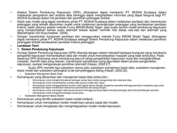 disebut Sistem Pendukung Keputusan (SPK), diharapkan dapat membantu PT. AESHA Surabaya dalam melakukan pengolahan dan analisis data sehingga dapat menghasilkan informasi yang dapat berguna bagi PT. AESHA Surabaya dalam hal penilaian dan pemilihan pelanggan terbaik.