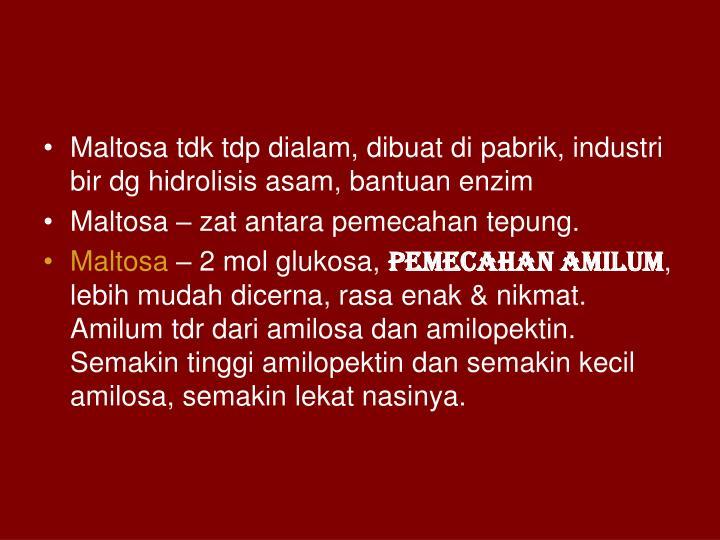 Maltosa tdk tdp dialam, dibuat di pabrik, industri bir dg hidrolisis asam, bantuan enzim