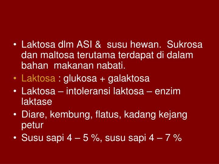 Laktosa dlm ASI &  susu hewan.  Sukrosa dan maltosa terutama terdapat di dalam bahan  makanan nabati.