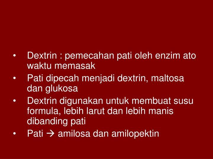 Dextrin : pemecahan pati oleh enzim ato waktu memasak