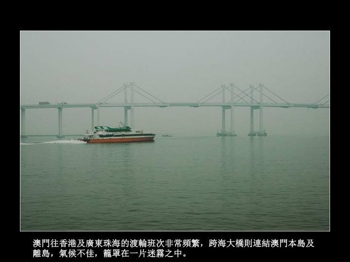 澳門往香港及廣東珠海的渡輪班次非常頻繁,跨海大橋則連結澳門本島及離島,氣候不佳,籠罩在一片迷霧之中。