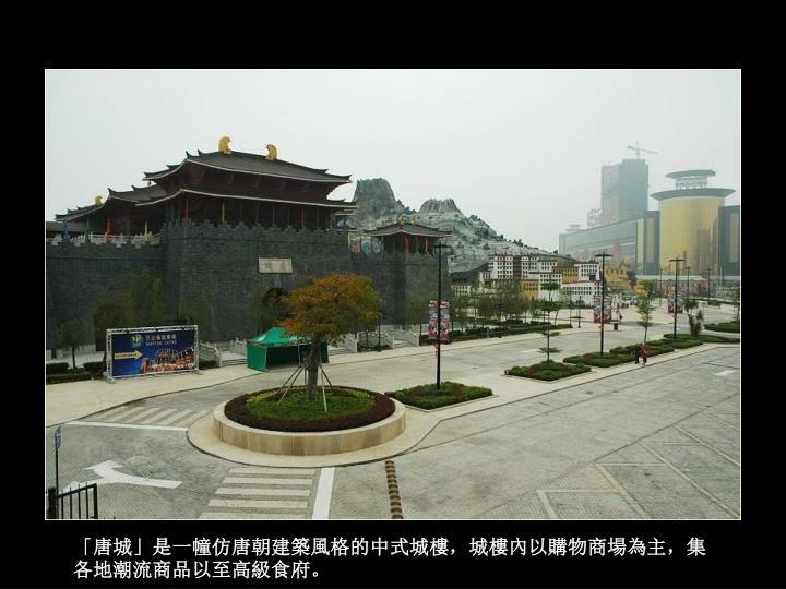 「唐城」是一幢仿唐朝建築風格的中式城樓,城樓內以購物商場為主,集各地潮流商品以至高級食府。