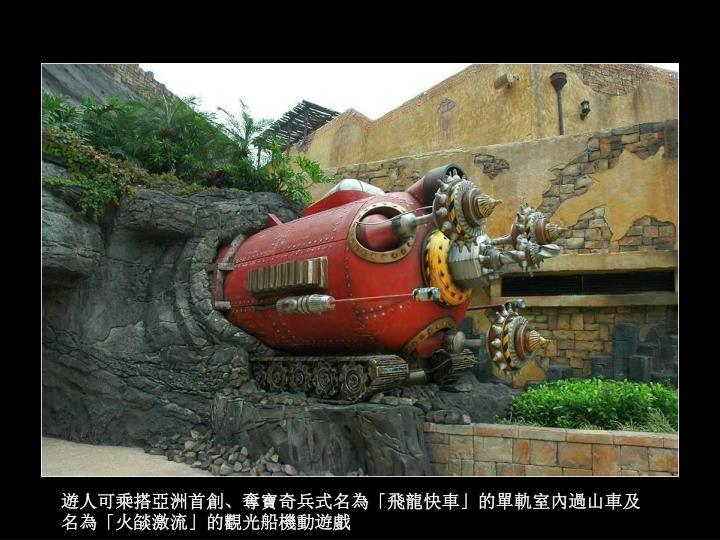 遊人可乘搭亞洲首創、奪寶奇兵式名為「飛龍快車」的單軌室內過山車及名為「火燄激流」的觀光船機動遊戲