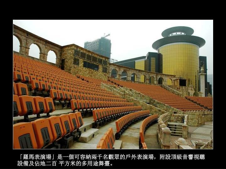 「羅馬表演場」是一個可容納兩千名觀眾的戶外表演場,附設頂級音響視聽設備及佔地二百 平方米的多用途舞臺。