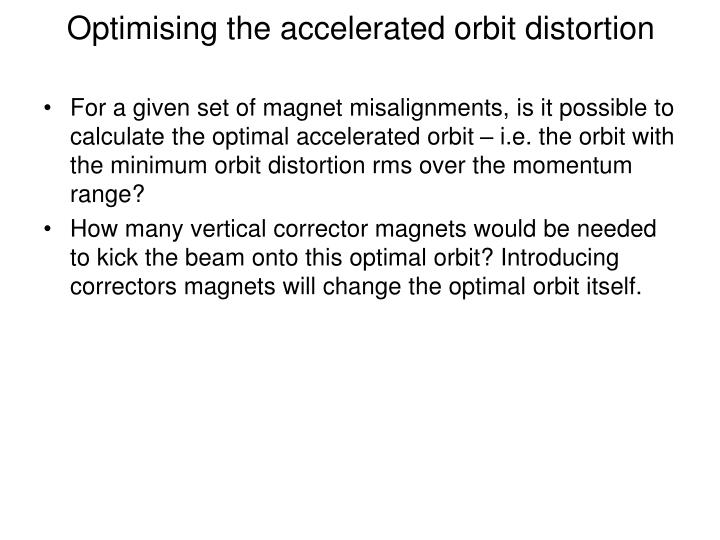 Optimising the accelerated orbit distortion