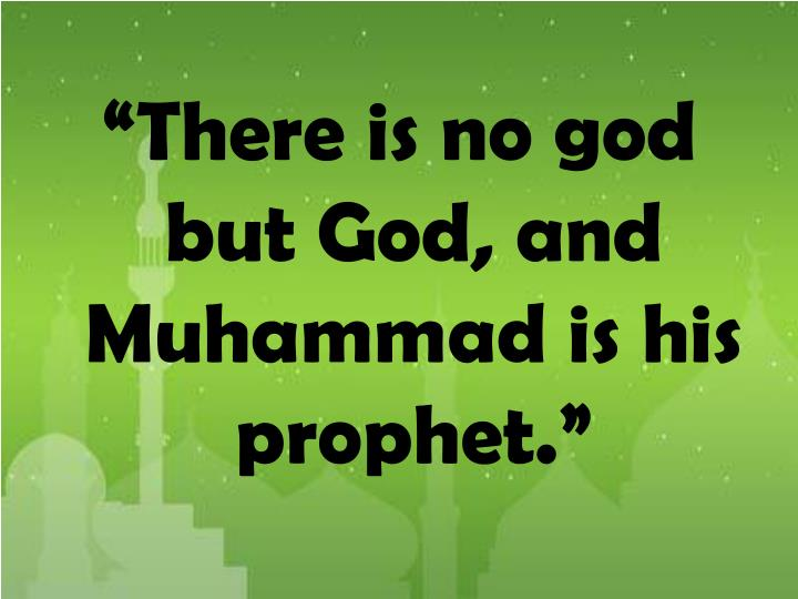 """There is no god but God, and Muhammad is his prophet."""