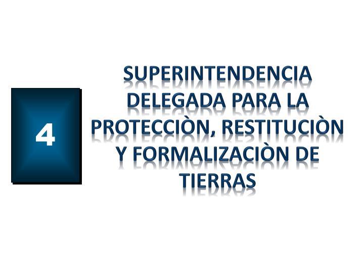 SUPERINTENDENCIA DELEGADA PARA LA PROTECCIÒN, RESTITUCIÒN Y FORMALIZACIÒN DE TIERRAS