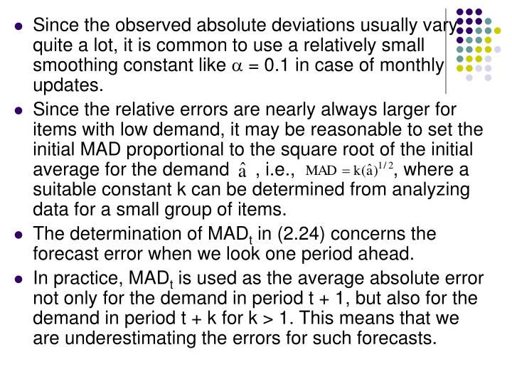 Since the observed absolute deviations usually vary quite a lot, it is common to use a relatively small smoothing constant like
