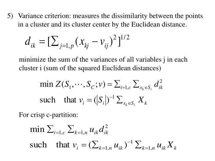 Variance criterion: measures the dissimilarity between the points in a cluster and its cluster center by the Euclidean distance.