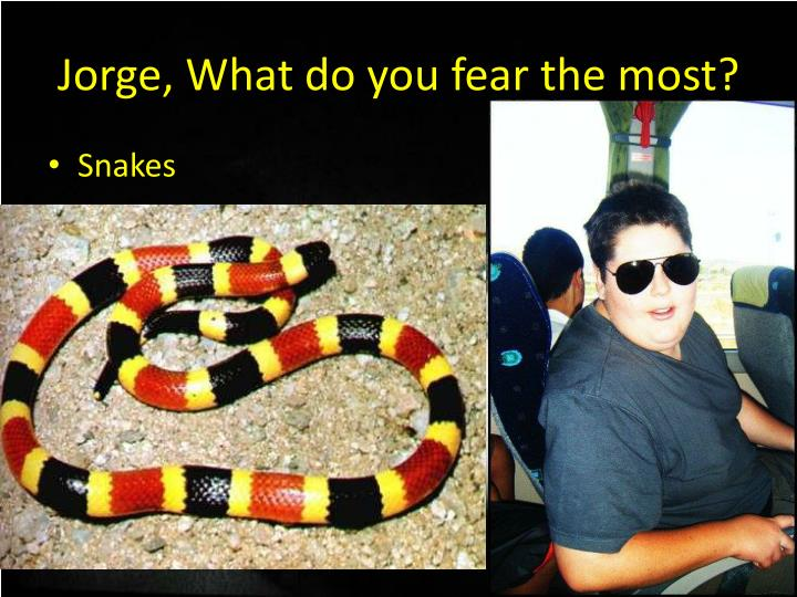 Jorge what do you fear the most