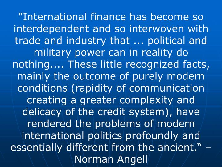 """International finance has become so interdependent and so interwoven with trade and industry that ... political and military power can in reality do nothing.... These little recognized facts, mainly the outcome of purely modern conditions (rapidity of communication creating a greater complexity and delicacy of the credit system), have rendered the problems of modern international politics profoundly and essentially different from the ancient."" – Norman Angell"