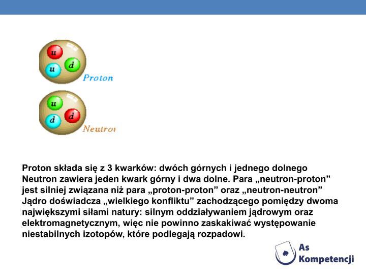 """Proton składa się z 3 kwarków: dwóch górnych i jednego dolnego Neutron zawiera jeden kwark górny i dwa dolne. Para """"neutron-proton"""" jest silniej związana niż para """"proton-proton"""" oraz """"neutron-neutron"""" Jądro doświadcza """"wielkiego konfliktu"""" zachodzącego pomiędzy dwoma największymi siłami natury: silnym oddziaływaniem jądrowym oraz elektromagnetycznym, więc nie powinno zaskakiwać występowanie niestabilnych izotopów, które podlegają rozpadowi."""