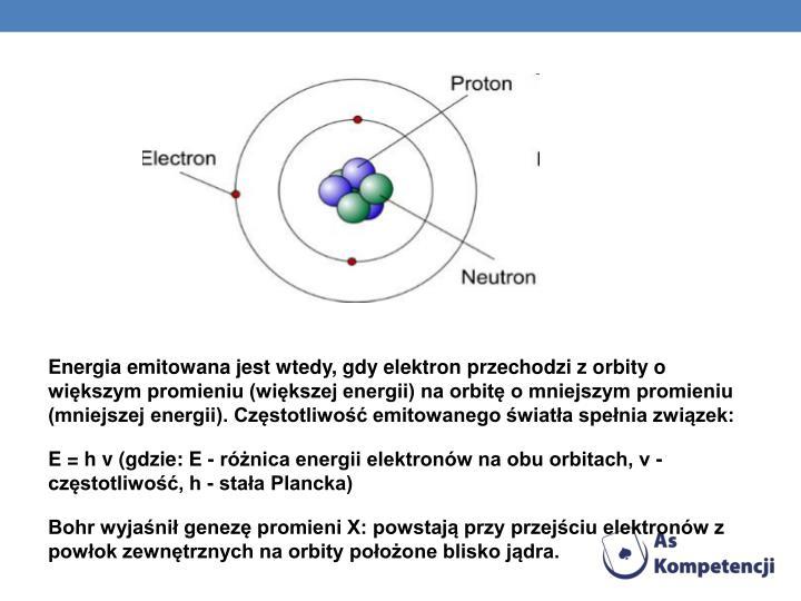 Energia emitowana jest wtedy, gdy elektron przechodzi z orbity o większym promieniu (większej energii) na orbitę o mniejszym promieniu (mniejszej energii). Częstotliwość emitowanego światła spełnia związek: