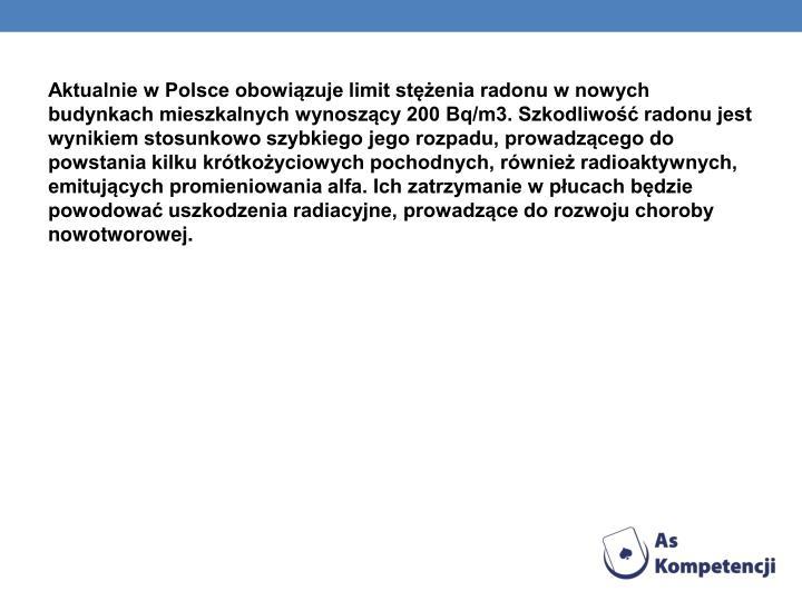 Aktualnie w Polsce obowiązuje limit stężenia radonu w nowych budynkach mieszkalnych wynoszący 200Bq/m3. Szkodliwość radonu jest wynikiem stosunkowo szybkiego jego rozpadu, prowadzącego do powstania kilku krótkożyciowych pochodnych, również radioaktywnych, emitujących promieniowania alfa. Ich zatrzymanie w płucach będzie powodować uszkodzenia radiacyjne, prowadzące do rozwoju choroby nowotworowej.