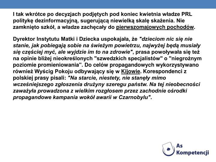 I tak wkrótce po decyzjach podjętych pod koniec kwietnia władze PRL politykę dezinformacyjną, sugerującą niewielką skalę skażenia. Nie zamknięto szkół, a władze zachęcały do