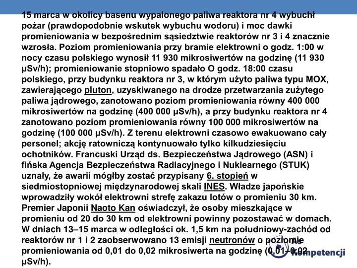 15 marca w okolicy basenu wypalonego paliwa reaktora nr 4 wybuchł pożar (prawdopodobnie wskutek wybuchu wodoru) i moc dawki promieniowania w bezpośrednim sąsiedztwie reaktorów nr 3 i 4 znacznie wzrosła. Poziom promieniowania przy bramie elektrowni o godz. 1:00 w nocy czasu polskiego wynosił 11 930 mikrosiwertów na godzinę (11 930 μSv/h); promieniowanie stopniowo spadało O godz. 18:00 czasu polskiego, przy budynku reaktora nr 3, w którym użyto paliwa typu MOX, zawierającego