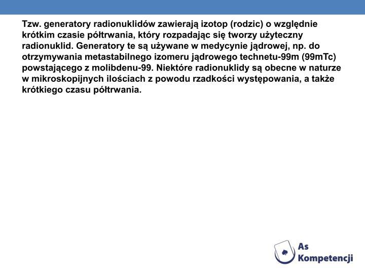 Tzw. generatory radionuklidów zawierają izotop (rodzic) o względnie krótkim czasie półtrwania, który rozpadając się tworzy użyteczny radionuklid. Generatory te są używane w medycynie jądrowej, np. do otrzymywania metastabilnego izomeru jądrowego technetu-99m (99mTc) powstającego z molibdenu-99. Niektóre radionuklidy są obecne w naturze w mikroskopijnych ilościach z powodu rzadkości występowania, a także krótkiego czasu półtrwania.