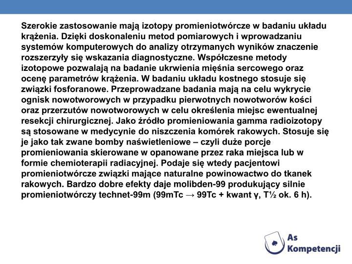 Szerokie zastosowanie mają izotopy promieniotwórcze w badaniu układu krążenia. Dzięki doskonaleniu metod pomiarowych i wprowadzaniu systemów komputerowych do analizy otrzymanych wyników znaczenie rozszerzyły się wskazania diagnostyczne. Współczesne metody izotopowe pozwalają na badanie ukrwienia mięśnia sercowego oraz ocenę parametrów krążenia. W badaniu układu kostnego stosuje się związki fosforanowe. Przeprowadzane badania mają na celu wykrycie ognisk nowotworowych w przypadku pierwotnych nowotworów kości oraz przerzutów nowotworowych w celu określenia miejsc ewentualnej resekcji chirurgicznej. Jako źródło promieniowania gamma radioizotopy są stosowane w medycynie do niszczenia komórek rakowych. Stosuje się je jako tak zwane bomby naświetleniowe – czyli duże porcje promieniowania skierowane w opanowane przez raka miejsca lub w formie chemioterapii radiacyjnej. Podaje się wtedy pacjentowi promieniotwórcze związki mające naturalne powinowactwo do tkanek rakowych. Bardzo dobre efekty daje molibden-99 produkujący silnie promieniotwórczy technet-99m (99mTc → 99Tc + kwant γ, T½ ok. 6 h).
