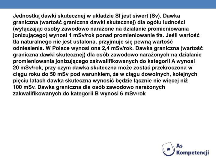 Jednostką dawki skutecznej w układzie SI jest siwert (Sv). Dawka graniczna (wartość graniczna dawki skutecznej) dla ogółu ludności (wyłączając osoby zawodowo narażone na działanie promieniowania jonizującego) wynosi 1mSv/rok ponad promieniowanie tła. Jeśli wartość tła naturalnego nie jest ustalona, przyjmuje się pewną wartość odniesienia. W Polsce wynosi ona 2,4mSv/rok. Dawka graniczna (wartość graniczna dawki skutecznej) dla osób zawodowo narażonych na działanie promieniowania jonizującego zakwalifikowanych do kategorii A wynosi 20mSv/rok, przy czym dawka skuteczna może zostać przekroczona w ciągu roku do 50mSv pod warunkiem, że w ciągu dowolnych, kolejnych pięciu latach dawka skuteczna wynosić będzie łącznie nie więcej niż 100mSv. Dawka graniczna dla osób zawodowo narażonych zakwalifikowanych do kategorii B wynosi 6mSv/rok