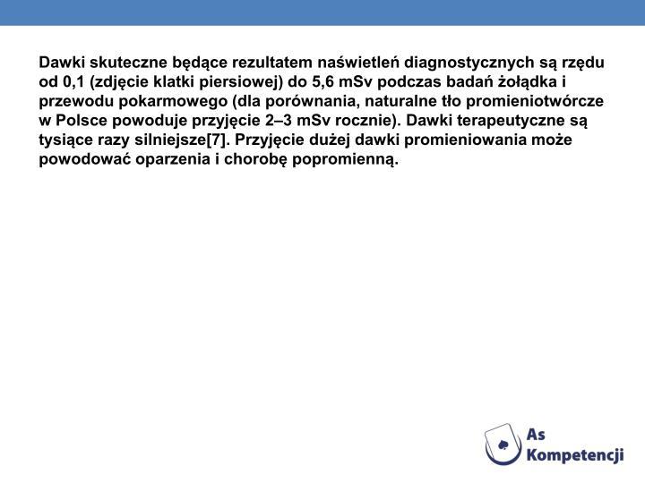 Dawki skuteczne będące rezultatem naświetleń diagnostycznych są rzędu od 0,1 (zdjęcie klatki piersiowej) do 5,6 mSv podczas badań żołądka i przewodu pokarmowego (dla porównania, naturalne tło promieniotwórcze w Polsce powoduje przyjęcie 2–3 mSv rocznie). Dawki terapeutyczne są tysiące razy silniejsze[7]. Przyjęcie dużej dawki promieniowania może powodować oparzenia i chorobę popromienną.
