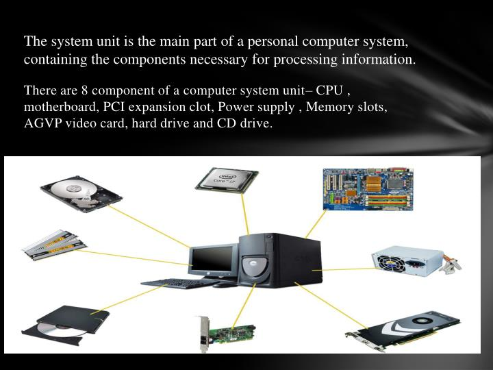 The system unit is the main part of a personal computer system, containing the components necessary for processing information.