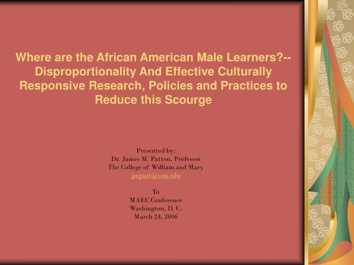 Where are the African American Male Learners?--Disproportionality And Effective Culturally Responsive Research, Policies and Practices to Reduce this Scourge