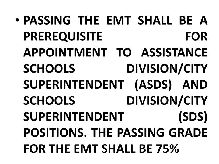 PASSING THE EMT SHALL BE A PREREQUISITE FOR APPOINTMENT TO ASSISTANCE SCHOOLS DIVISION/CITY SUPERINTENDENT (ASDS) AND SCHOOLS DIVISION/CITY SUPERINTENDENT (SDS) POSITIONS. THE PASSING GRADE FOR THE EMT SHALL BE 75%