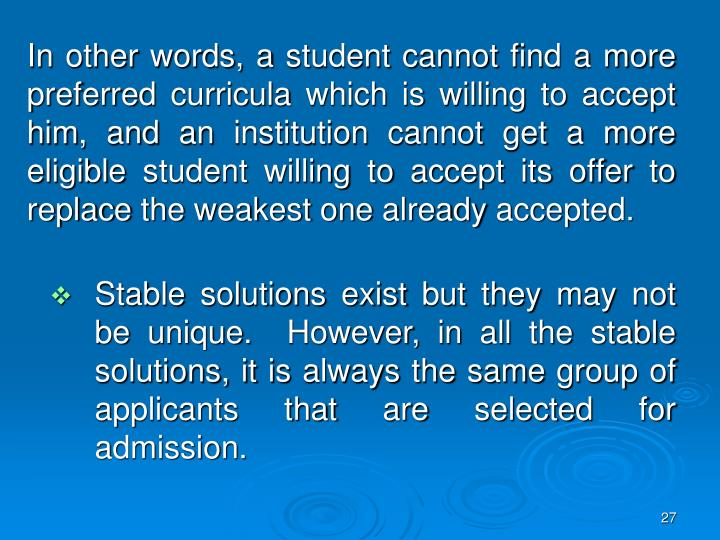 In other words, a student cannot find a more preferred curricula which is willing to accept him, and an institution cannot get a more eligible student willing to accept its offer to replace the weakest one already accepted.