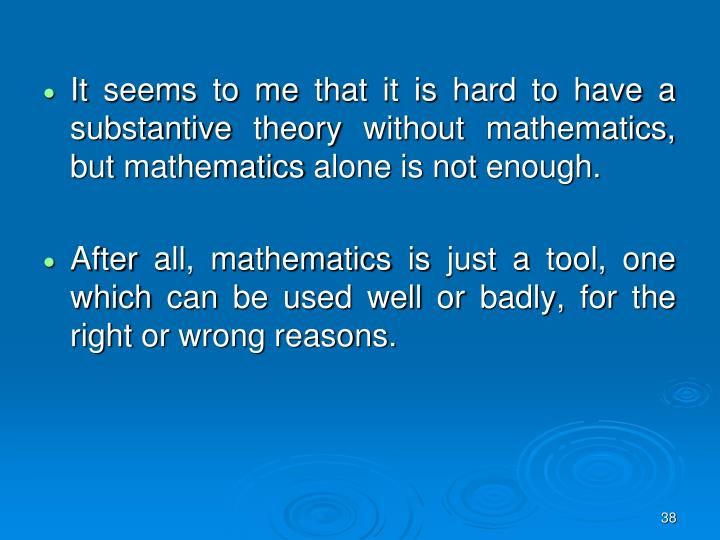 It seems to me that it is hard to have a substantive theory without mathematics, but mathematics alone is not enough.