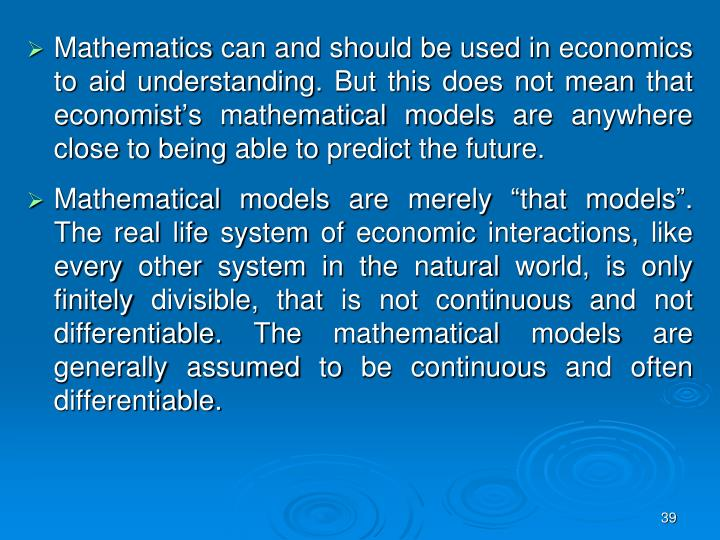 Mathematics can and should be used in economics to aid understanding. But this does not mean that economist's mathematical models are anywhere close to being able to predict the future.