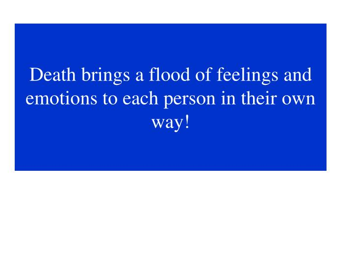 Death brings a flood of feelings and emotions to each person in their own way!