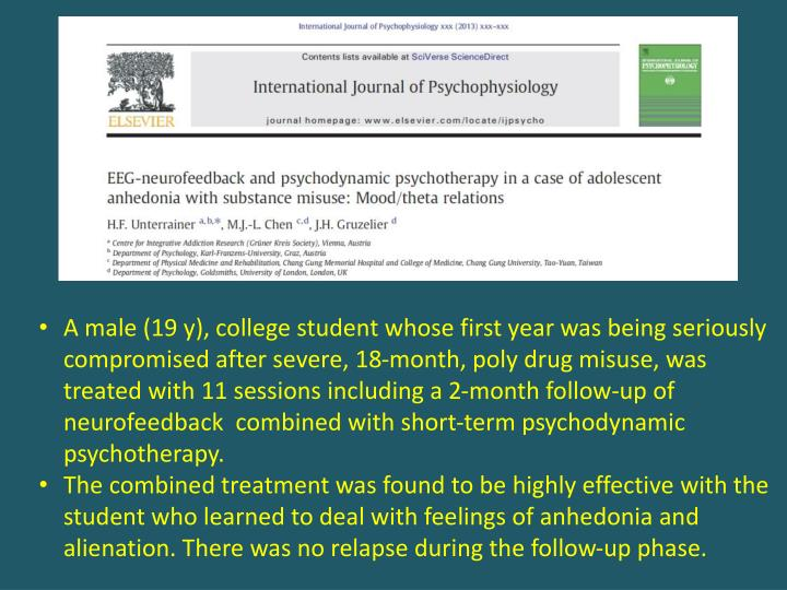 A male (19 y), college student whose first year was being seriously compromised after severe, 18-month, poly drug misuse, was treated with 11 sessions including a 2-month follow-up of neurofeedback  combined with short-term psychodynamic psychotherapy.