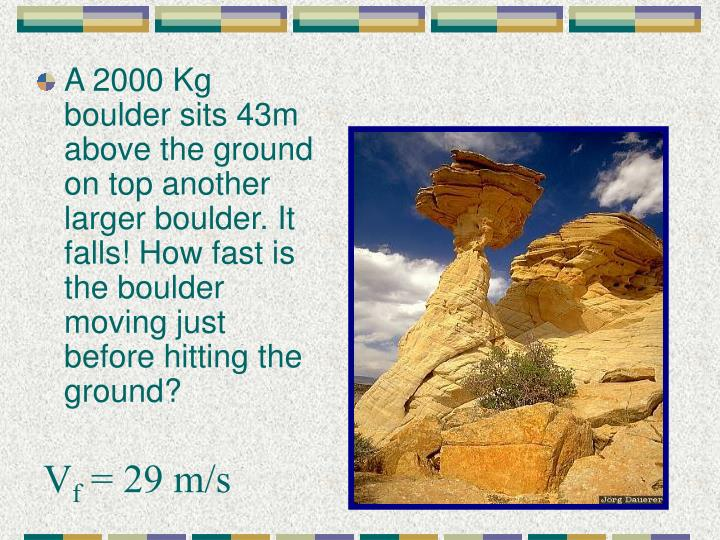 A 2000 Kg boulder sits 43m above the ground on top another larger boulder. It falls! How fast is the boulder moving just before hitting the ground?