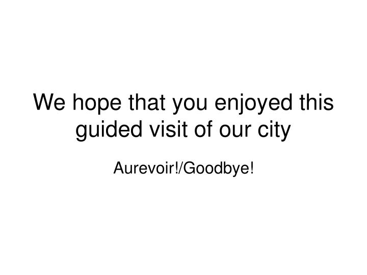 We hope that you enjoyed this guided visit of our city